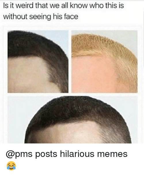 Memes, Weird, and Hilarious: Is it weird that we all know who this is  without seeing his face @pms posts hilarious memes 😂