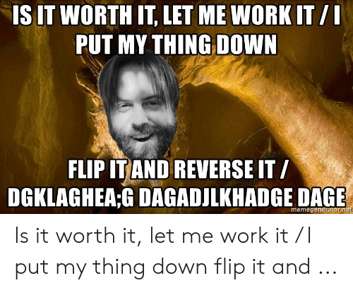 Work, Itil, and Down: IS IT WORTH IT, LET ME WORK ITIL  PUT MY THING DOWN  FLIP IT AND REVERSE IT /  DGKLAGHEA:G DAGADJLKHADGE DAGE  memegeneratorn Is it worth it, let me work it / I put my thing down flip it and ...