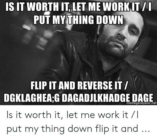 is it worth it let me work it: IS IT WORTH IT LET ME WORKIT/  PUT MYTHING DOWN  FLIP IT AND REVERSE IT/  memegenerator.net Is it worth it, let me work it / I put my thing down flip it and ...