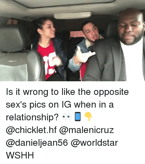 sexs: Is it wrong to like the opposite sex's pics on IG when in a relationship? 👀📱👇 @chicklet.hf @malenicruz @danieljean56 @worldstar WSHH