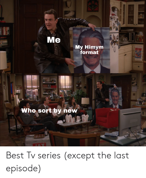 Reddit, Best, and Himym: is  My Himym  format  Who sort by new Best Tv series (except the last episode)