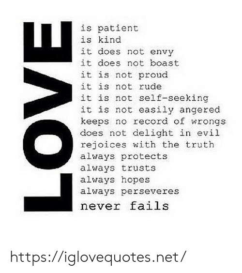 Love, Rude, and Patient: is patient  is kind  it does not envy  it does not boast  it is not proud  it is not rude  it is not self-seeking  it is not easily angered  keeps no record of wrongs  does not delight in evil  rejoices with the truth  always protects  always trusts  always hopes  always perseveres  never fails  LOVE https://iglovequotes.net/