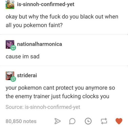 black out: is-sinnoh-confirmed-yet  okay but why the fuck do you black out when  all you pokemon faint?  nationalharmonica  cause im sad  striderai  your pokemon cant protect you anymore so  the enemy trainer just fucking clocks you  Source: is-sinnoh-confirmed-yet  80,850 notesDO