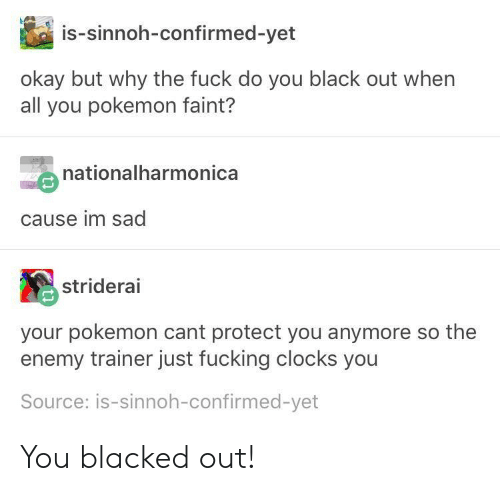 black out: is-sinnoh-confirmed-yet  okay but why the fuck do you black out when  all you pokemon faint?  nationalharmonica  cause im sad  striderai  your pokemon cant protect you anymore so the  enemy trainer just fucking clocks you  Source: is-sinnoh-confirmed-yet You blacked out!