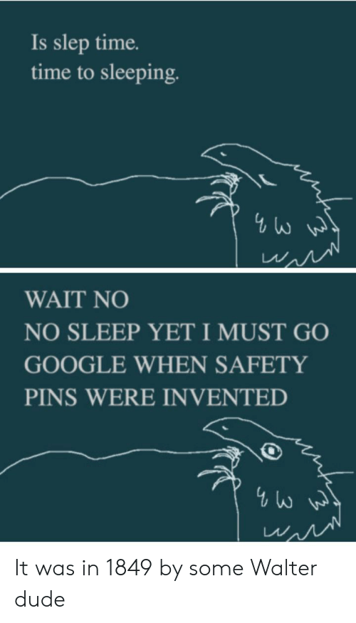 Dude, Google, and Adhd: Is slep time.  time to sleeping.  4 W  WAIT NO  NO SLEEP YETI MUST GO  GOOGLE WHEN SAFETY  PINS WERE INVENTED  4W It was in 1849 by some Walter dude