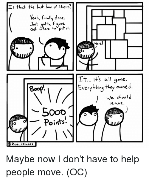 Friends, Yeah, and Help: Is that +Le last box of their?  Yeah, finally done  OUr Where to out it,  Here?  It... its all gone  Everything they oune J  Boop  nq They owne  e shov  leave  Rob comics Maybe now I don't have to help people move. (OC)