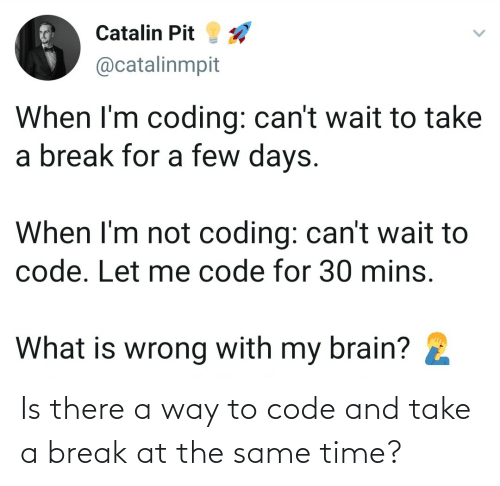 The Same: Is there a way to code and take a break at the same time?