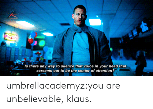 Head, Tumblr, and Blog: Is there any way to silence that voice in your head that  screams out to be the center of attention? umbrellacademyz:you are unbelievable, klaus.