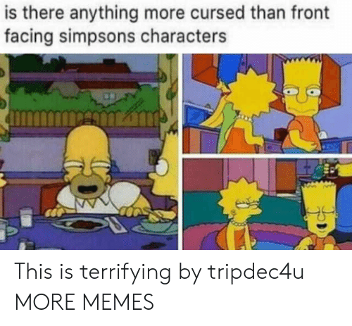 Dank, Memes, and The Simpsons: is there anything more cursed than front  facing simpsons characters This is terrifying by tripdec4u MORE MEMES