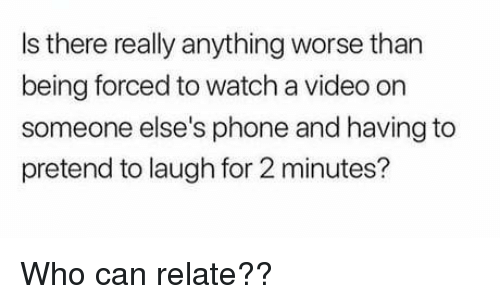 Phone, Video, and Watch: Is there really anything worse than  being forced to watch a video on  someone else's phone and having to  pretend to laugh for 2 minutes? Who can relate??