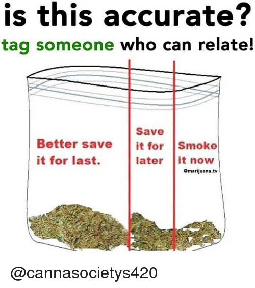 Memes, Tag Someone, and 🤖: is this accurate?  tag someone who can relate!  Save  Better save it for Smoke  it for last.  later it noww  Omarijuana.tv @cannasocietys420