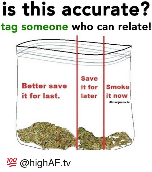 Weed, Marijuana, and Tag Someone: is this accurate?  tag someone who can relate!  Save  Better save it for Smoke  it for last.  later it noww  Omarijuana.tv 💯 @highAF.tv