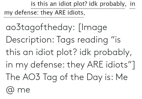"tags: is this an idiot plot? idk probably, in  my defense: they ARE idiots, ao3tagoftheday:  [Image Description: Tags reading ""is this an idiot plot? idk probably, in my defense: they ARE idiots""]  The AO3 Tag of the Day is: Me @ me"