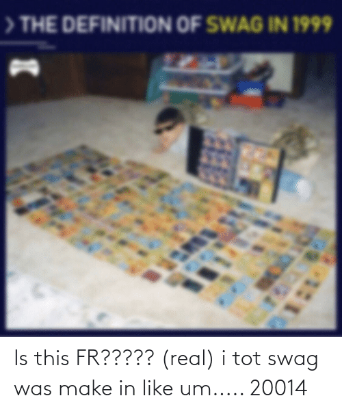 tot: Is this FR????? (real) i tot swag was make in like um..... 20014