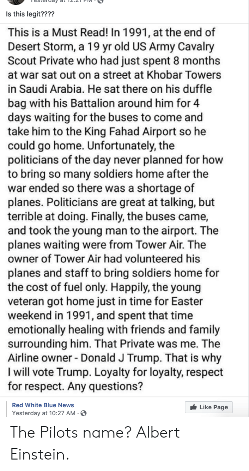 Vote Trump: Is this legit????  This is a Must Read! In 1991, at the end of  Desert Storm, a 19 yr old US Army Cavalry  Scout Private who had just spent 8 months  at war sat out on a street at Khobar Towers  in Saudi Arabia. He sat there on his duffle  bag with his Battalion around him for 4  days waiting for the buses to come and  take him to the King Fahad Airport so he  could go home. Unfortunately, the  politicians of the day never planned for how  to bring so many soldiers home after the  war ended so there was a shortage of  planes. Politicians are great at talking, but  terrible at doing. Finally, the buses came,  and took the young man to the airport. The  planes waiting were from Tower Air. The  owner of Tower Air had volunteered his  planes and staff to bring soldiers home for  the cost of fuel only. Happily, the young  veteran got home just in time for Easter  weekend in 1991, and spent that time  emotionally healing with friends and family  surrounding him. That Private was me. The  Airline owner Donald J Trump. That is why  I will vote Trump. Loyalty for loyalty, respect  for respect. Any questions?  Red White Blue News  Yesterday at 10:27 AM  Like Page The Pilots name? Albert Einstein.