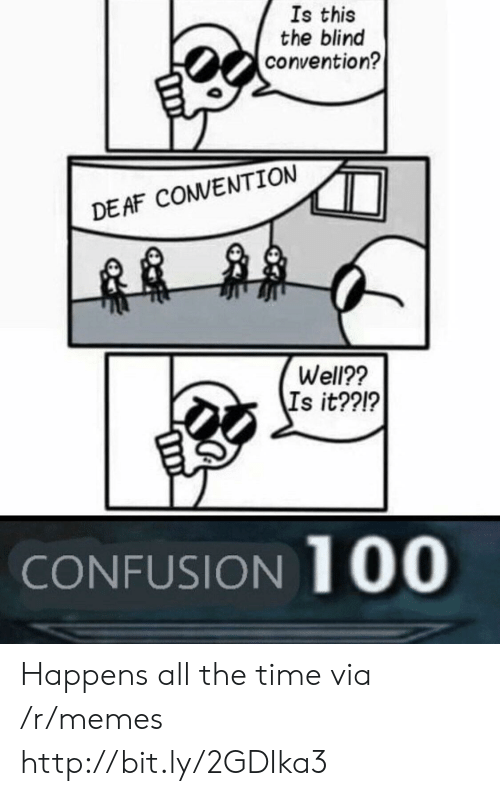 Memes, Http, and Time: Is this  the blind  convention?  DEAF COVENTION  Well??  Is it??!?  CONFUSION 100 Happens all the time via /r/memes http://bit.ly/2GDIka3