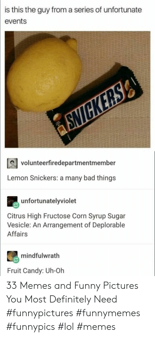 And Funny: is this the guy from a series of unfortunate  events  volunteerfiredepartmentmember  Lemon Snickers: a many bad things  unfortunatelyviolet  Citrus High Fructose Corn Syrup Sugar  Vesicle: An Arrangement of Deplorable  Affairs  mindfulwrath  Fruit Candy: Uh-Oh 33 Memes and Funny Pictures You Most Definitely Need #funnypictures #funnymemes #funnypics #lol #memes