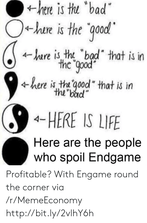 "Bad, Life, and Http: is  thu  bad  hen  +he is the ood  4-hare is tht ""bad"" that is in  the Qpod  4here is tha ood"" that is itn  the badl""  4-HERE IS LIFE  Here are the people  Who spoil Endgame Profitable? With Engame round the corner via /r/MemeEconomy http://bit.ly/2vlhY6h"