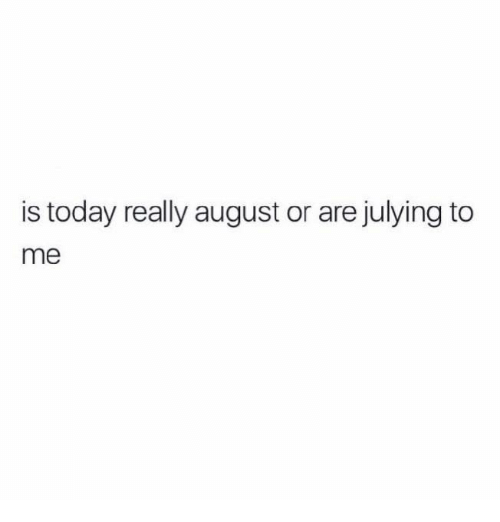 Julying: is today really august or are julying to  me