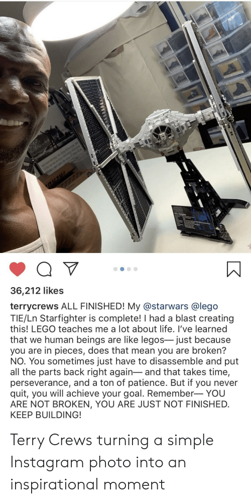 Instagram, Lego, and Life: is  WAR  Q V  36,212 likes  terrycrews ALL FINISHED! My @starwars @lego  TIE/Ln Starfighter is complete! I had a blast creating  this! LEGO teaches me a lot about life. I've learned  that we human beings are like legos- just because  you are in pieces, does that mean you are broken?  NO. You sometimes just have to disassemble and put  all the parts back right again-and that takes time,  perseverance, and a ton of patience. But if you never  quit, you will achieve your goal. Remember- YOU  ARE NOT BROKEN, YOU ARE JUST NOT FINISHED  KEEP BUILDING! Terry Crews turning a simple Instagram photo into an inspirational moment