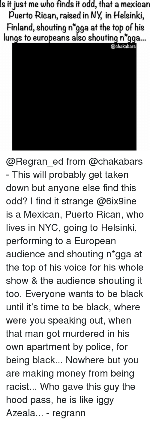 """Memes, Money, and Police: Is  who  finds  odd,  that  it just me it a mexican  Puerto Rican, raised in NY, in Helsinki,  Finland, shouting n'gga at the top of his  lunqs to europeans also shouting n""""gaa...  @chakabars @Regran_ed from @chakabars - This will probably get taken down but anyone else find this odd? I find it strange @6ix9ine is a Mexican, Puerto Rican, who lives in NYC, going to Helsinki, performing to a European audience and shouting n*gga at the top of his voice for his whole show & the audience shouting it too. Everyone wants to be black until it's time to be black, where were you speaking out, when that man got murdered in his own apartment by police, for being black... Nowhere but you are making money from being racist... Who gave this guy the hood pass, he is like iggy Azeala... - regrann"""