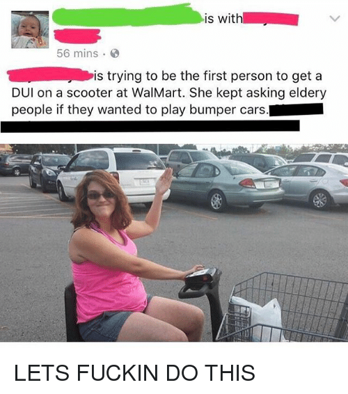 Walmarter: is with  56 mins  is trying to be the first person to get a  DUl on a scooter at WalMart. She kept asking eldery  people if they wanted to play bumper cars. LETS FUCKIN DO THIS