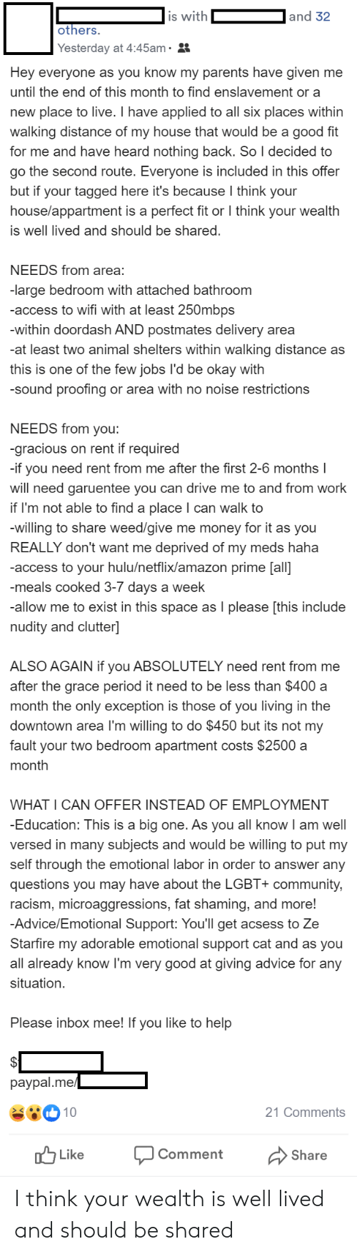 Advice, Amazon, and Amazon Prime: is with  and 32  others.  Yesterday at 4:45am.  Hey everyone as you know my parents have given me  until the end of this month to find enslavement or a  new place to live. I have applied to all six places within  walking distance of my house that would be a good fit  for me and have heard nothing back. So I decided to  go the second route. Everyone is included in this offer  but if your tagged here it's because I think your  house/appartment is a perfect fit or I think your wealth  is well lived and should be shared  NEEDS from area:  -large bedroom with attached bathroom  -access to wifi with at least 250mbps  -within doordash AND postmates delivery area  -at least two animal shelters within walking distance as  this is one of the few jobs l'd be okay with  -sound proofing or area with no noise restrictions  NEEDS from you:  -gracious on rent if required  if  need rent from me after the first 2-6 months I  you  will need garuentee you can drive me to and from work  if I'm not able to find a place I can walk to  -willing to share weed/give me money for it as you  REALLY don't want me deprived of my meds haha  -access to your hulu/netflix/amazon prime [all]  -meals cooked 3-7 days a week  -allow me to exist in this space as I please [this include  nudity and clutter]  ALSO AGAIN if you ABSOLUTELY need rent from me  after the grace period it need to be less than $400 a  month the only exception is those of you living in the  downtown area I'm willing to do $450 but its not my  fault your two bedroom apartment costs $2500 a  month  WHAT I CAN OFFER INSTEAD OF EMPLOYMENT  -Education: This is a big one. As you all know I am well  versed in many subjects and would be willing to put my  self through the emotional labor in order to answer any  questions you may have about the LGBT+ community,  racism, microaggressions, fat shaming, and more!  -Advice/Emotional Support: You'll get acsess to Ze  Starfire my adorable emotional support cat and 