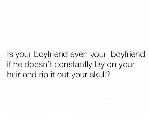 Relationships, Hair, and Skull: Is your boyfriend even your boyfriend  if he doesn't constantly lay on your  hair and rip it out your skull?