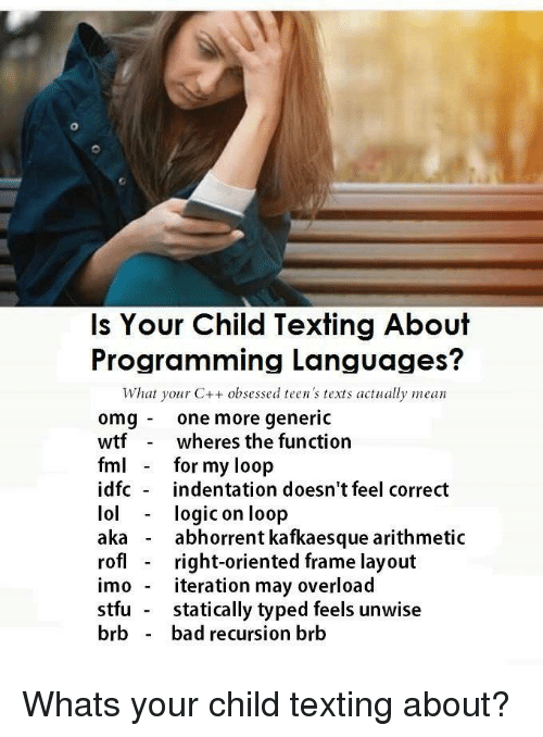 Bad, Logic, and Lol: Is Your Child Texting About  Programming Languages?  What your C++ obsessed teen's texts actually mean  omg one more generic  wtfwheres the function  fm for my loop  idfc indentation doesn't feel correct  lol logic on loop  aka - abhorrent kafkaesque arithmetic  rofl right-oriented frame layout  imo - iteration may overload  stfu statically typed feels unwise  brb - bad recursion brb Whats your child texting about?
