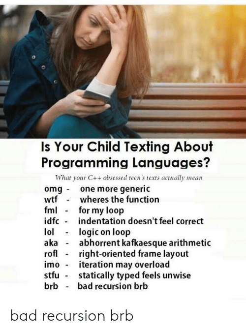 Bad, Fml, and Omg: Is Your Child Texting About  Programming Languages?  What your C++ obsessed teen's texts actually mean  omg one more generic  wtfwheres the function  fml for my loop  idfc indentation doesn't feel correct  lollogic on loop  aka - abhorrent kafkaesque arithmetic  rofl right-oriented frame layout  imo iteration may overload  stfu statically typed feels unwise  brb bad recursion brb bad recursion brb