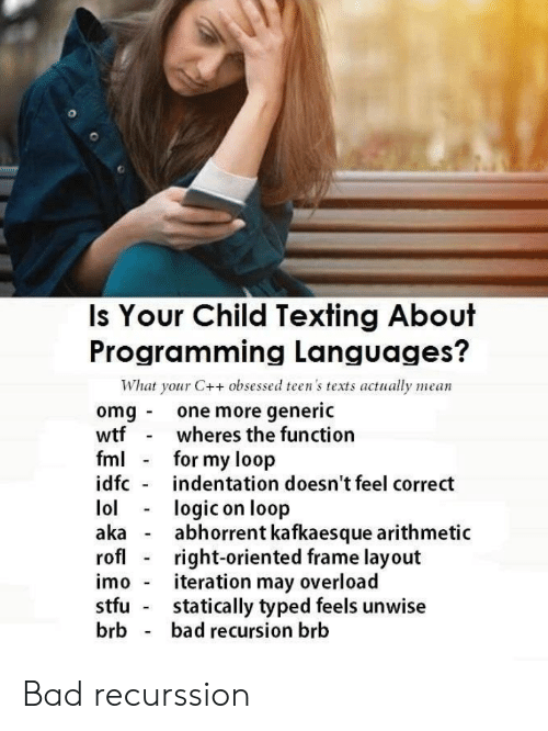 aka: Is Your Child Texting About  Programming Languages?  What your C++ obsessed teen's texts actually mean  omg one more generic  wtf  fml  idfc  wheres the function  for my loop  indentation doesn't feel correct  lol  aka  rofl  logic on loop  abhorrent kafkaesque arithmetic  right-oriented frame layout  iteration may overload  statically typed feels unwise  bad recursion brb  imo  stfu  brb Bad recurssion