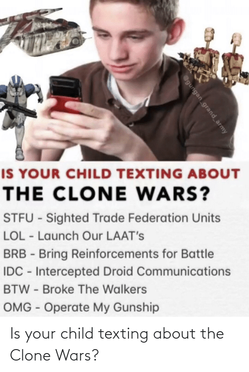 omg: IS YOUR CHILD TEXTING ABOUT  THE CLONE WARS?  STFU - Sighted Trade Federation Units  LOL - Launch Our LAAT's  BRB - Bring Reinforcements for Battle  IDC - Intercepted Droid Communications  BTW - Broke The Walkers  OMG - Operate My Gunship  @gungan grand_army Is your child texting about the Clone Wars?