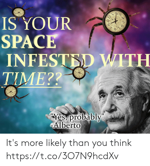 "Space, Time, and Yes: IS YOUR  SPACE  INFESTED WITH  TIME??  Yes probably""  Alberto  11 12 1  7 65 It's more likely than you think https://t.co/3O7N9hcdXv"