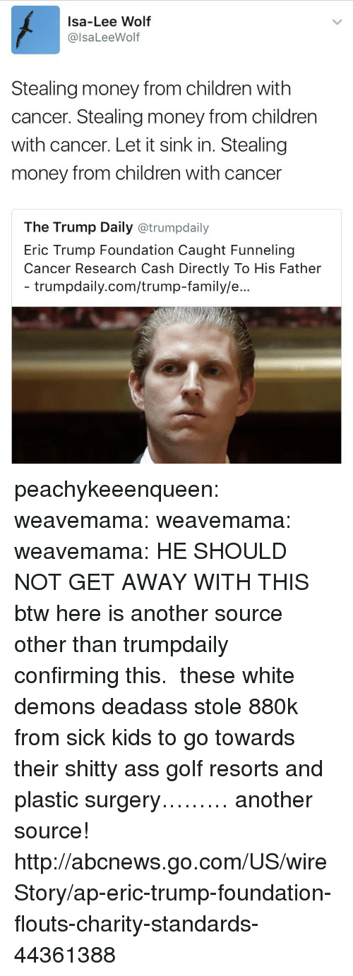 Ass, Children, and Eric Trump: Isa-Lee Wolf  @lsaLeeWolf  Stealing money from children with  cancer. Stealing money from children  with cancer. Let it sink in. Stealing  money from children with cancer  The Trump Daily @trumpdaily  Eric Trump Foundation Caught Funneling  Cancer Research Cash Directly To His Father  trumpdaily.com/trump-family/e peachykeeenqueen:  weavemama:  weavemama:   weavemama: HE SHOULD NOT GET AWAY WITH THIS btw here is another source other than trumpdaily confirming this.    these white demons deadass stole 880k from sick kids to go towards their shitty ass golf resorts and plastic surgery………  another source!  http://abcnews.go.com/US/wireStory/ap-eric-trump-foundation-flouts-charity-standards-44361388