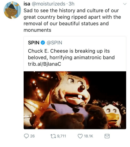 Beautiful, Chuck E Cheese, and History: isa @moisturizeds 3h  Sad to see the history and culture of our  great country being ripped apart with the  removal of our beautiful statues and  monuments  SPIN@SPIN  Chuck E. Cheese is breaking up its  beloved, horrifying animatronic band  trib.al/BjlanaC  26  t9,711 18.1K