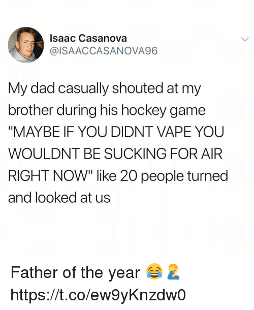 """Dad, Hockey, and Vape: Isaac Casanova  @ISAACCASANOVA96  My dad casually shouted at my  brother during his hockey game  """"MAYBE IF YOU DIDNT VAPE YOU  WOULDNT BE SUCKING FOR AIR  RIGHT NOW"""" like 20 people turned  and looked at us Father of the year 😂🤦♂️ https://t.co/ew9yKnzdw0"""