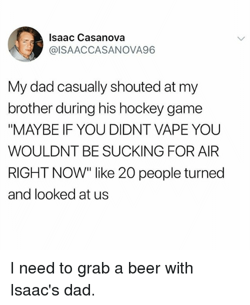 """Beer, Dad, and Hockey: Isaac Casanova  @ISAACCASANOVA96  My dad casually shouted at my  brother during his hockey game  """"MAYBE IF YOU DIDNT VAPE YOU  WOULDNT BE SUCKING FOR AIFR  RIGHT NOW"""" like 20 people turned  and looked at us I need to grab a beer with Isaac's dad."""