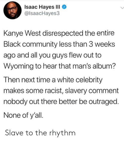 Community, Kanye, and Black: Isaac Hayes III  @lsaacHayes3  Kanye West disrespected the entire  Black community less than 3 weeks  ago and all you guys flew out to  Wyoming to hear that man's album?  Then next time a white celebrity  makes some racist, slavery comment  nobody out there better be outraged.  None of y'all Slave to the rhythm