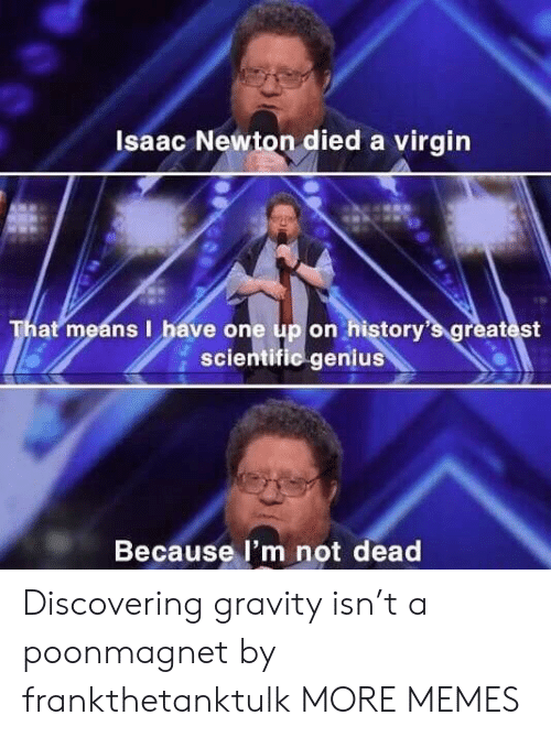 Isaac Newton: Isaac Newton died a virgin  That means I have one up on history's greatest  scientific genius  Because l'm not dead Discovering gravity isn't a poonmagnet by frankthetanktulk MORE MEMES
