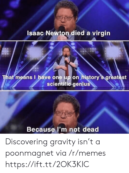 isaac: Isaac Newton died a virgin  That means I have one up on history's greatest  scientific genius  Because l'm not dead Discovering gravity isn't a poonmagnet via /r/memes https://ift.tt/2OK3KIC