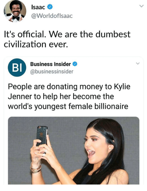 Kylie Jenner, Money, and Business: Isaac  @Worldoflsaac  It's official. We are the dumbest  civilization ever.  Business Insider  Bl  @businessinsider  People are donating money to Kylie  Jenner to help her become the  world's youngest female billionaire