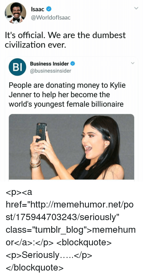 """Kylie Jenner, Money, and Tumblr: Isaac  @Worldoflsaac  It's official. We are the dumbest  civilization ever.  BI  Business Insider  @businessinsider  People are donating money to Kylie  Jenner to help her become the  world's youngest female billionaire <p><a href=""""http://memehumor.net/post/175944703243/seriously"""" class=""""tumblr_blog"""">memehumor</a>:</p>  <blockquote><p>Seriously…..</p></blockquote>"""