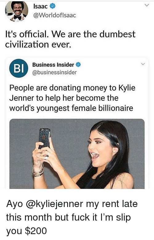 Bailey Jay, Funny, and Kylie Jenner: Isaac  @Worldoflsaac  It's official, We are the dumbest  civilization ever.  BI  Business Insider  @businessinsider  People are donating money to Kylie  Jenner to help her become the  world's youngest female billionaire Ayo @kyliejenner my rent late this month but fuck it I'm slip you $200
