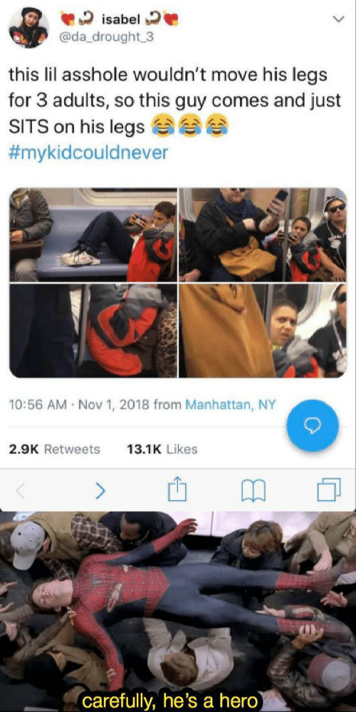 Manhattan, Asshole, and Hero: isabel  @da drought 3  this lil asshole wouldn't move his legs  for 3 adults, so this guy comes and just  SITS on his legs  #mykidcouldnever  10:56 AM Nov 1, 2018 from Manhattan, NY  2.9K Retweets  13.1K Likes  (carefully, he's a hero)