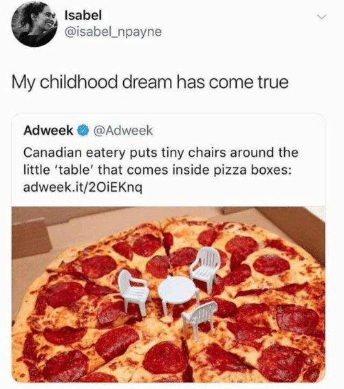 Pizza, True, and Canadian: Isabel  @isabel npayne  My childhood dream has come true  Adweek  @Adweek  Canadian eatery puts tiny chairs around the  little 'table' that comes inside pizza boxes:  adweek.it/20iEKnq