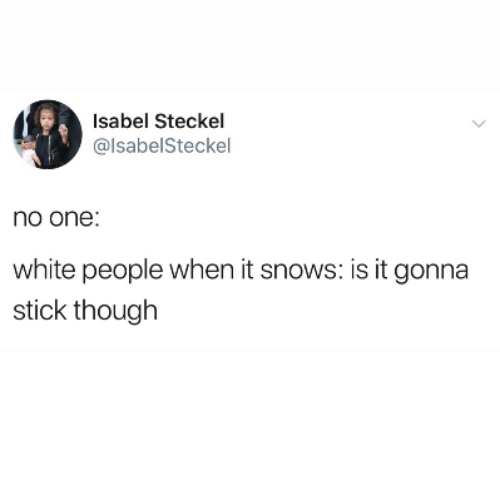 White People, White, and Stick: Isabel Steckel  @lsabelSteckel  no one  white people when it snows: is it gonna  stick though