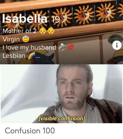 Mother Of: Isabella 19  Mother of 2  Virgin  Hove my husband  i  Lesbian  [visible confusion] Confusion 100