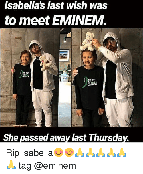isabella: Isabella's last wish was  to meet EMINEM.  BELIE  BELIEVE  IN  She passed away last Thursday. Rip isabella😊😊🙏🙏🙏🙏🙏🙏 tag @eminem