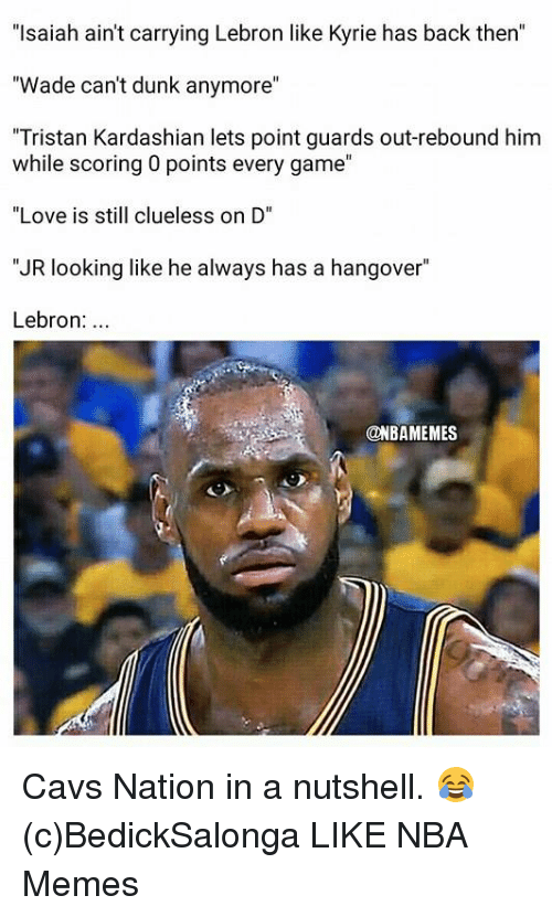 "Nba Memes: ""Isaiah ain't carrying Lebron like Kyrie has back then""  ""Wade can't dunk anymore""  ""Tristan Kardashian lets point guards out-rebound him  while scoring 0 points every game""  ""Love is still clueless on D""  ""JR looking like he always has a hangover""  Lebron:...  @NBAMEMES Cavs Nation in a nutshell. 😂 (c)BedickSalonga  LIKE NBA Memes"
