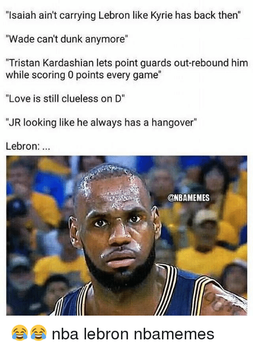"Basketball, Dunk, and Love: ""Isaiah ain't carrying Lebron like Kyrie has back then""  ""Wade can't dunk anymore""  ""Tristan Kardashian lets point guards out-rebound him  while scoring 0 points every game""  ""Love is sll clueless on D""  ""JR looking like he always has a hangover""  Lebron:  @NBAMEMES 😂😂 nba lebron nbamemes"